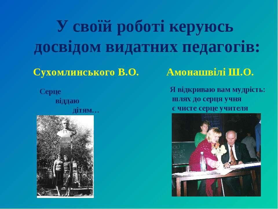 У своїй роботі керуюсь досвідом видатних педагогів: Сухомлинського В.О. Амона...