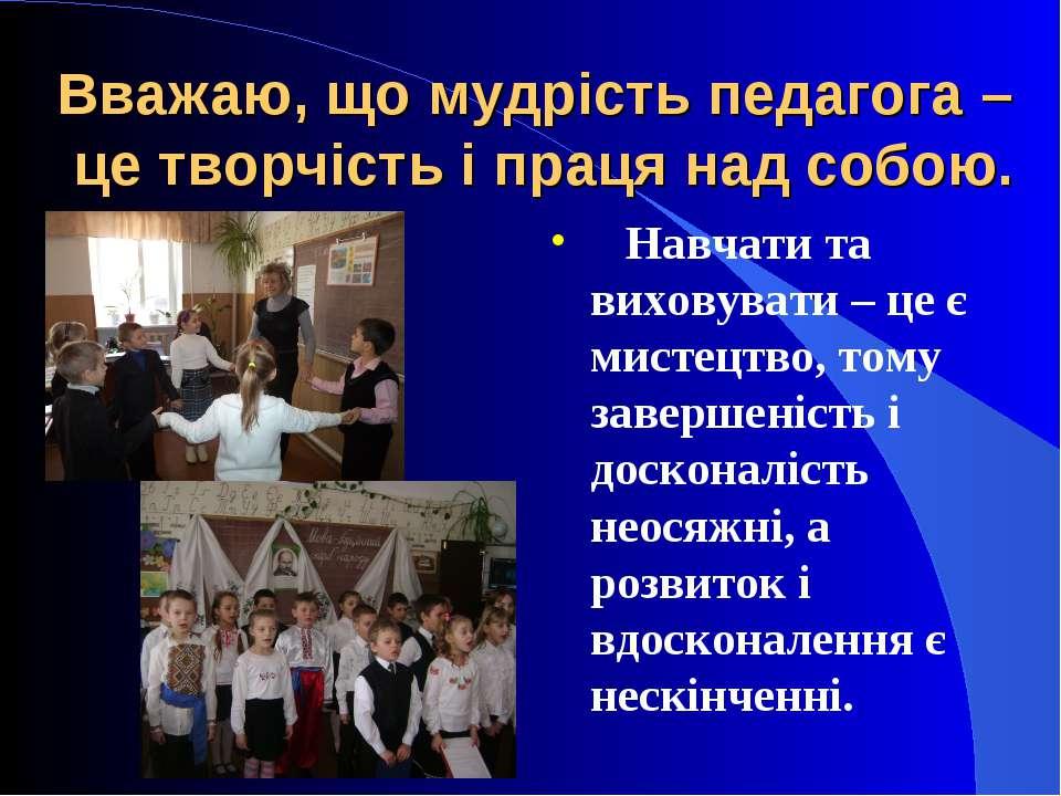 Вважаю, що мудрість педагога – це творчість і праця над собою. Навчати та вих...