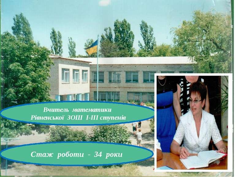 Вчитель математики Рівненської ЗОШ І-ІІІ ступенів Стаж роботи - 34 роки