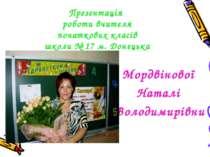 Презентація роботи вчителя початкових класів школи № 17 м. Донецька Мордвінов...