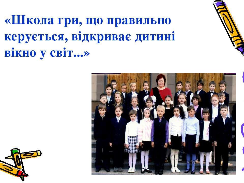 «Школа гри, що правильно керується, відкриває дитині вікно у світ...»
