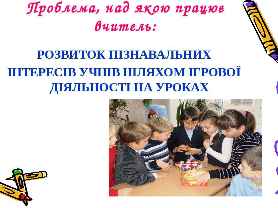 Проблема, над якою працює вчитель: РОЗВИТОК ПІЗНАВАЛЬНИХ ІНТЕРЕСІВ УЧНІВ ШЛЯХ...