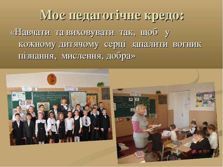 Моє педагогічне кредо: «Навчати та виховувати так, щоб у кожному дитячому сер...