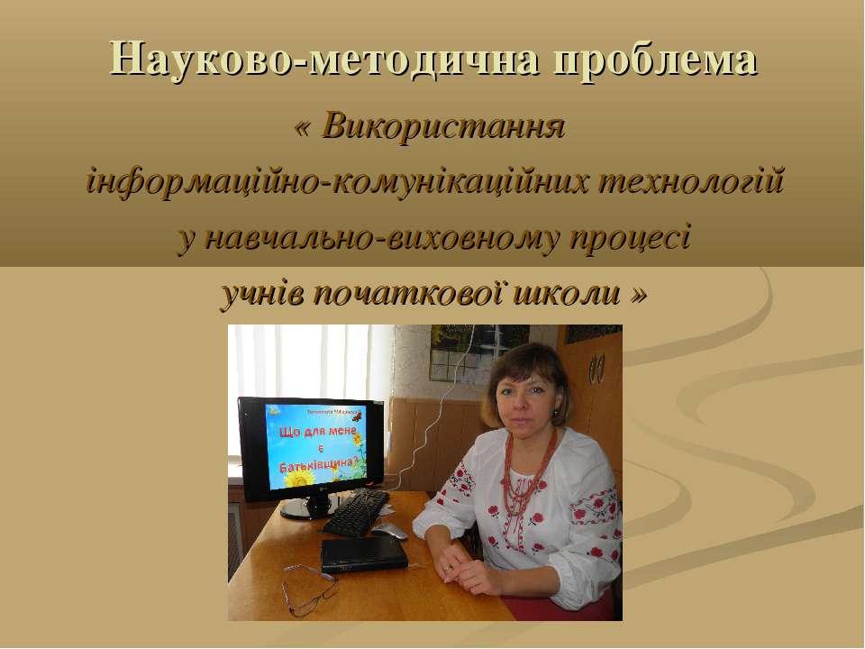 Науково-методична проблема « Використання інформаційно-комунікаційних техноло...