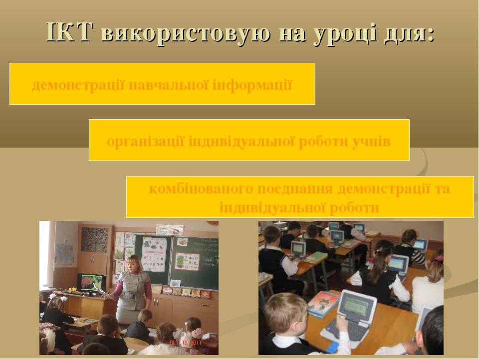 ІКТ використовую на уроці для: демонстрації навчальної інформації організації...