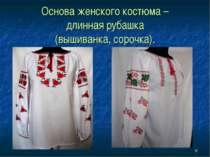 * Основа женского костюма – длинная рубашка (вышиванка, сорочка).