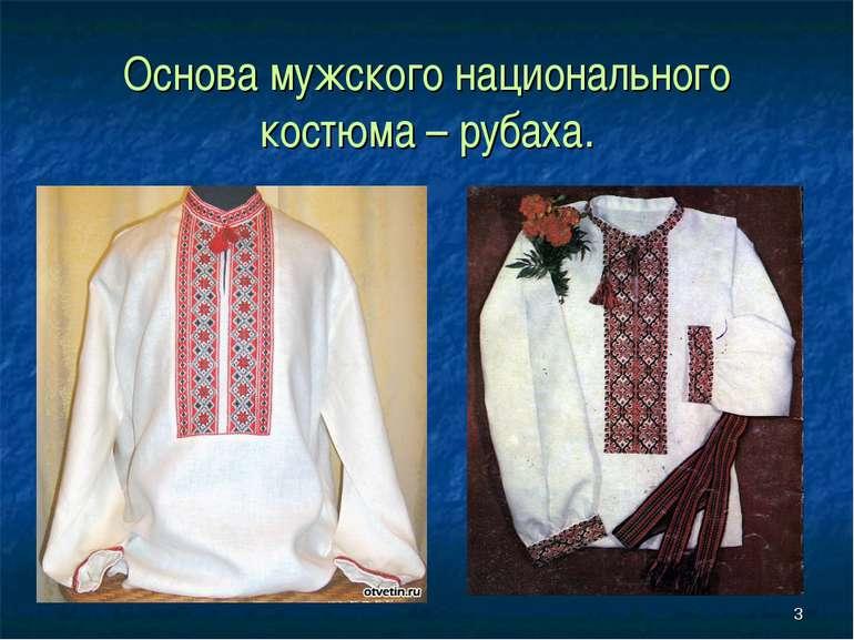 * Основа мужского национального костюма – рубаха.