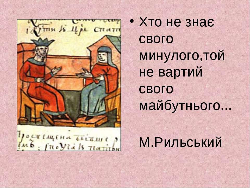 Хто не знає свого минулого,той не вартий свого майбутнього... М.Рильський