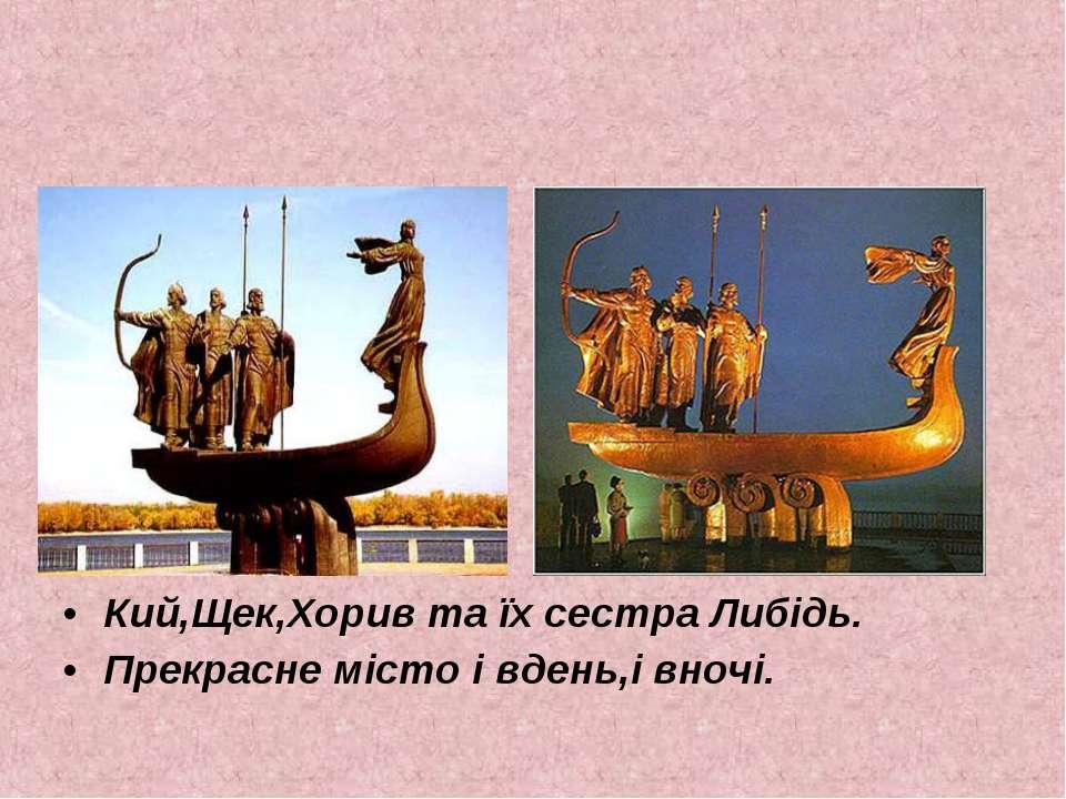 Кий,Щек,Хорив та їх сестра Либідь. Прекрасне місто і вдень,і вночі.