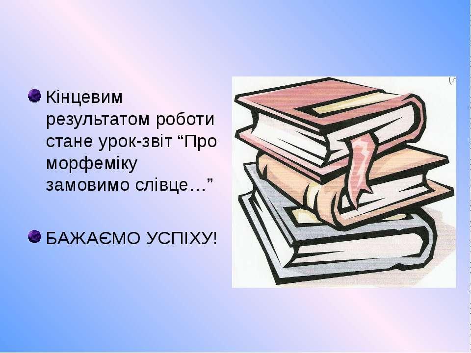 """Кінцевим результатом роботи стане урок-звіт """"Про морфеміку замовимо слівце…"""" ..."""
