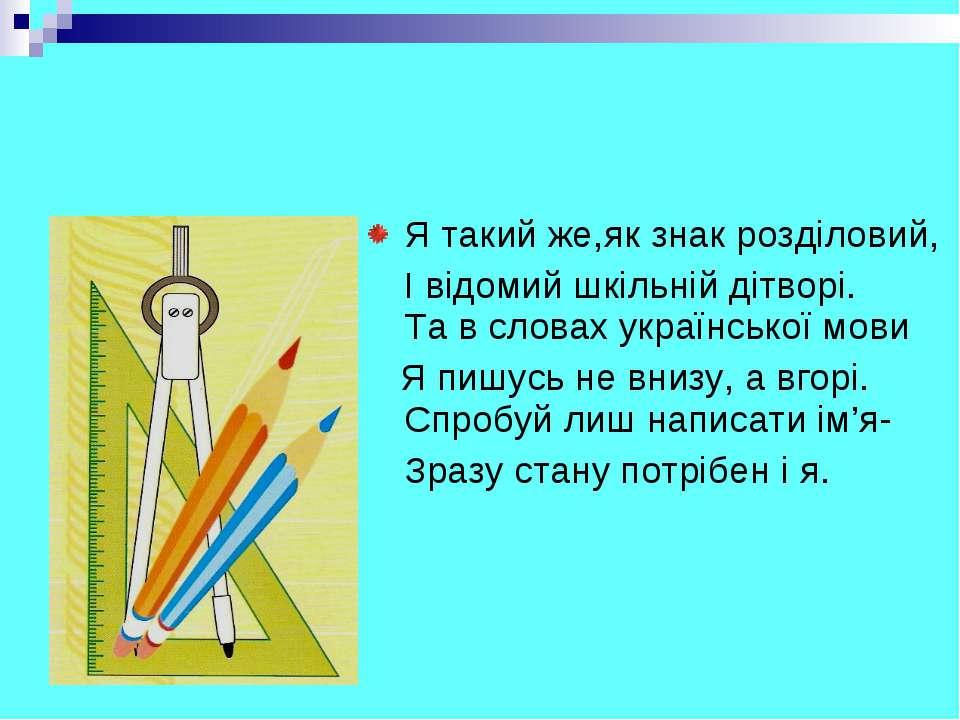 Я такий же,як знак розділовий, І відомий шкільній дітворі. Та в словах україн...