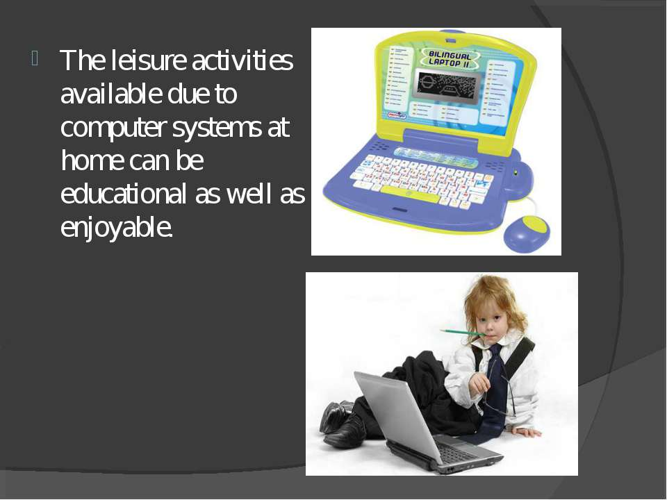 The leisure activities available due to computer systems at home can be educa...