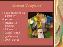 """Млинці """"Ласунчик"""" Норма продуктів на 1 склянку борошна: Молоко - 2 склянки Яй..."""