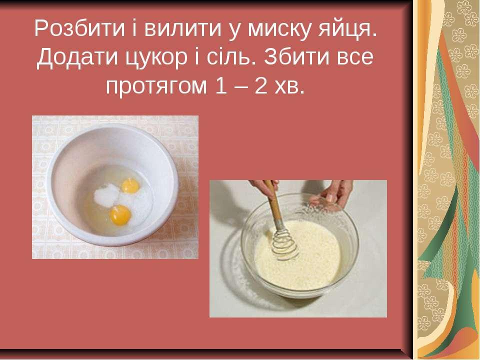 Розбити і вилити у миску яйця. Додати цукор і сіль. Збити все протягом 1 – 2 хв.