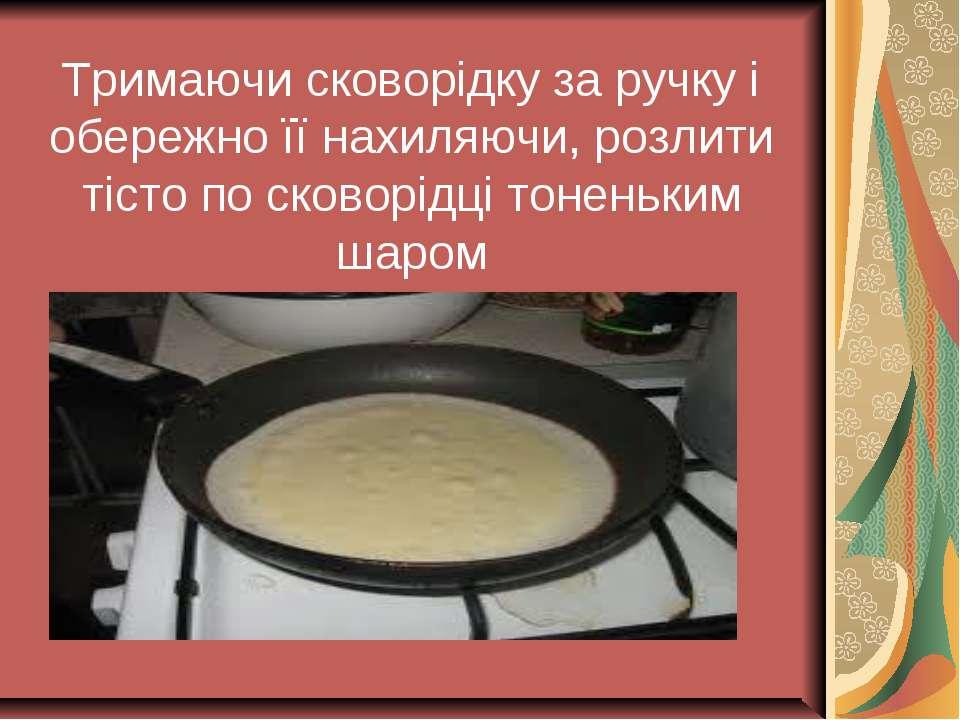 Тримаючи сковорідку за ручку і обережно її нахиляючи, розлити тісто по сковор...