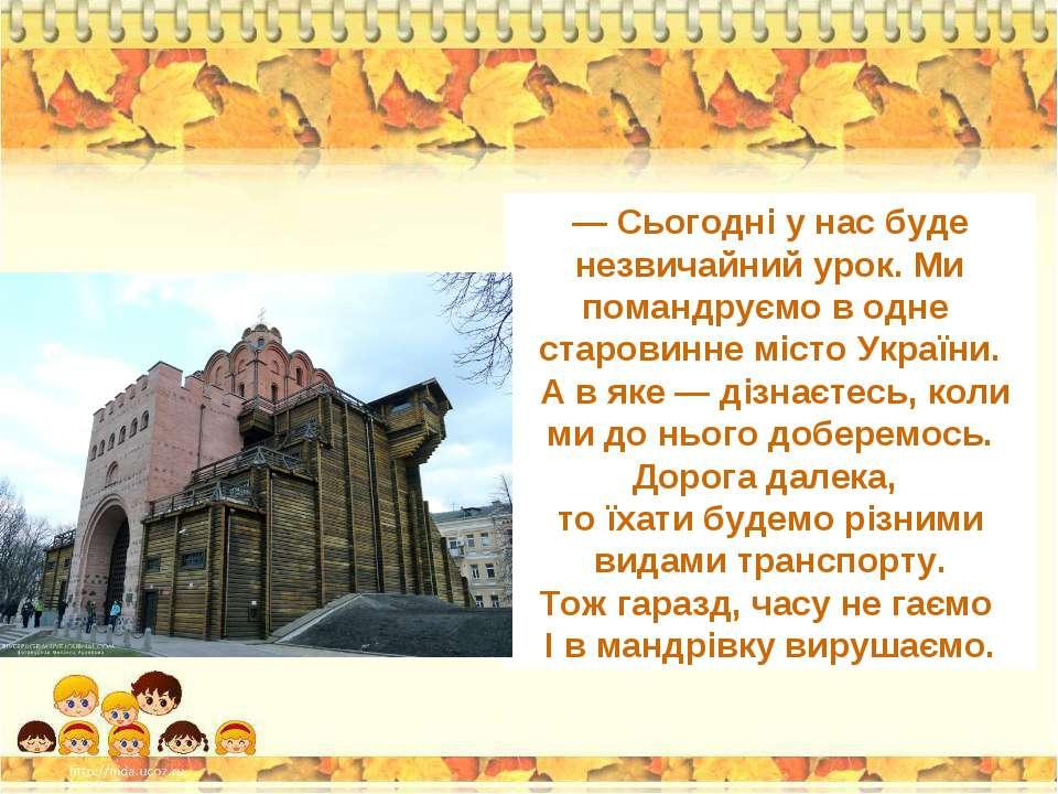 — Сьогодні у нас буде незвичайний урок. Ми помандруємо в одне старовинне міст...