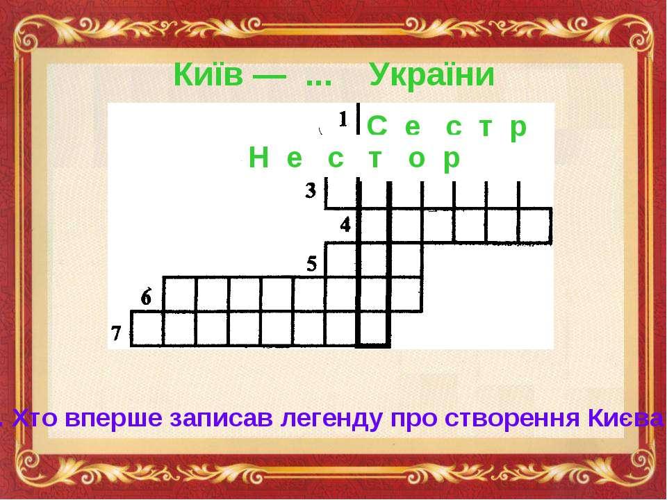 Київ — ... України С е с т р а 2. Хто вперше записав легенду про створення Ки...