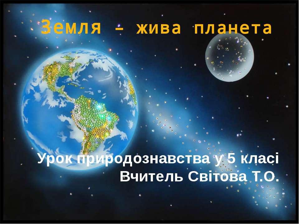 Земля – жива планета Урок природознавства у 5 класі Вчитель Світова Т.О.