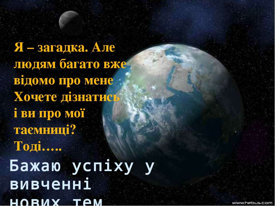 Бажаю успіху у вивченні нових тем Я – загадка. Але людям багато вже відомо пр...