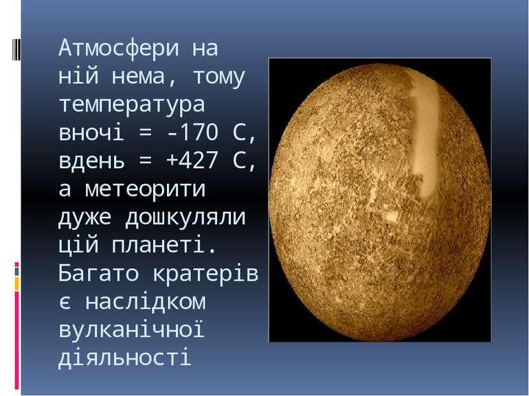 Атмосфери на ній нема, тому температура вночі = -170 С, вдень = +427 С, а мет...