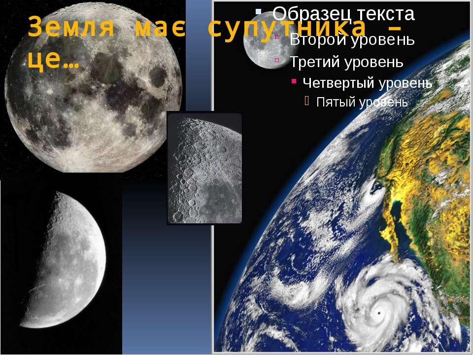 Земля має супутника – це…
