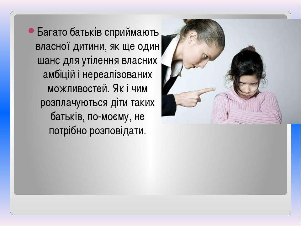 Багато батьків сприймають власної дитини, як ще один шанс для утілення власни...