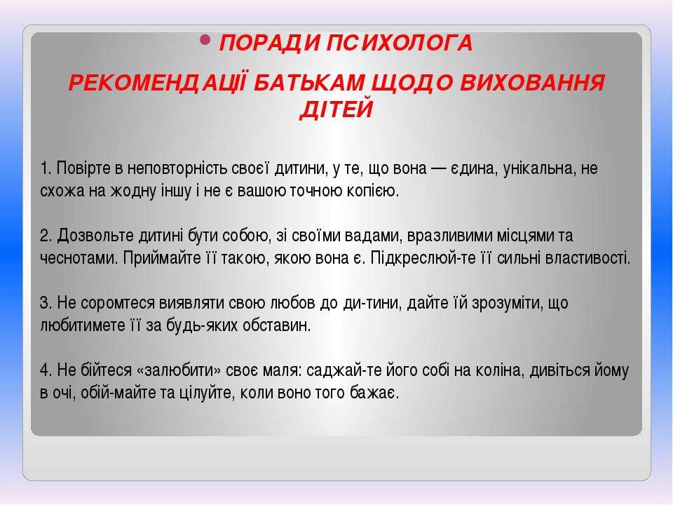 ПОРАДИ ПСИХОЛОГА РЕКОМЕНДАЦІЇ БАТЬКАМ ЩОДО ВИХОВАННЯ ДІТЕЙ 1. Повірте в непов...