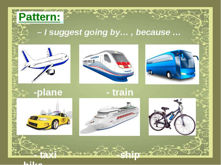 Pattern: – I suggest going by… , because … -plane - train -bus - taxi -ship -...