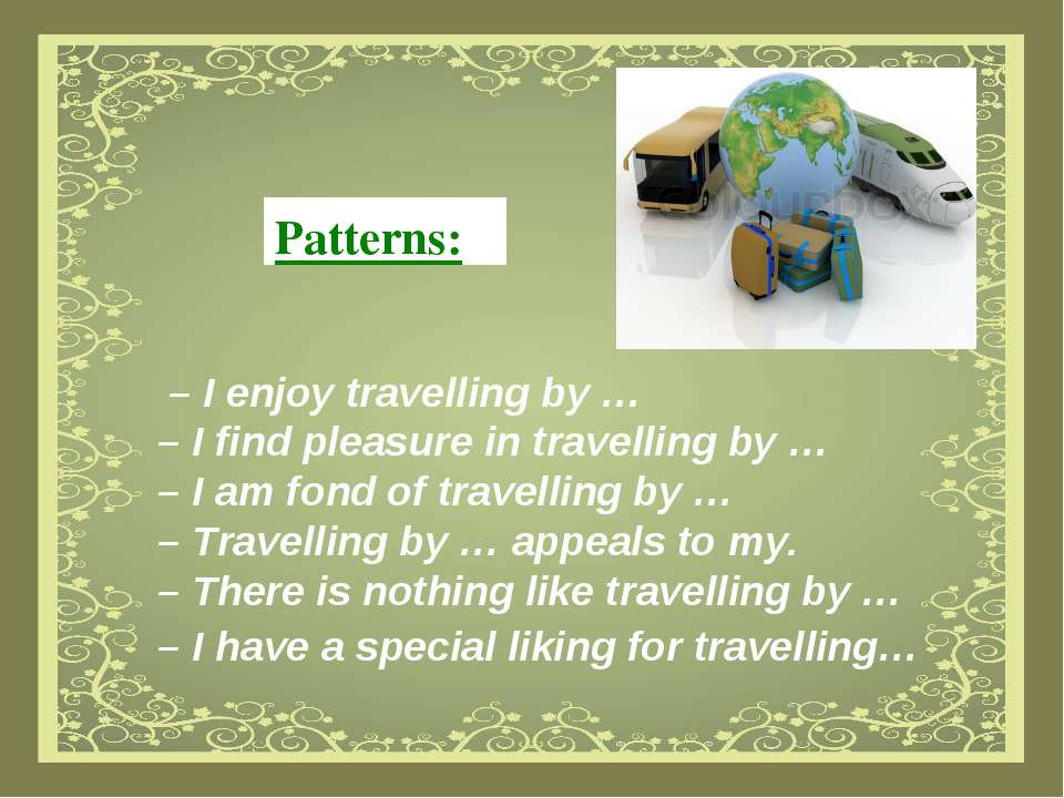 Patterns: – I enjoy travelling by … – I find pleasure in travelling by … – I ...