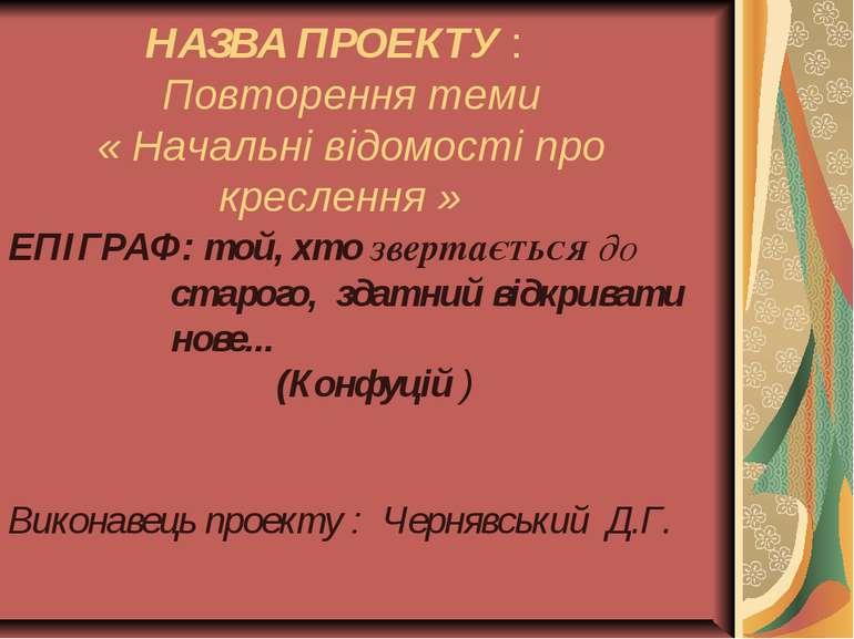 НАЗВА ПРОЕКТУ : Повторення теми « Начальні відомості про креслення » ЕПІГРАФ:...