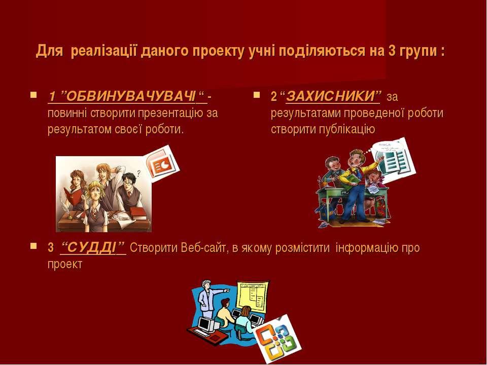 """Для реалізації даного проекту учні поділяються на 3 групи : 1 """"ОБВИНУВАЧУВАЧІ..."""