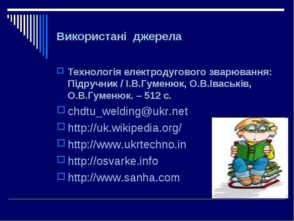 Використані джерела Технологія електродугового зварювання: Підручник / І.В.Гу...