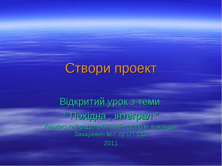 """Створи проект Відкритий урок з теми """" Похідна , інтеграл """" Харківський радіот..."""