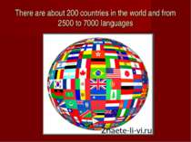 There are about 200 countries in the world and from 2500 to 7000 languages