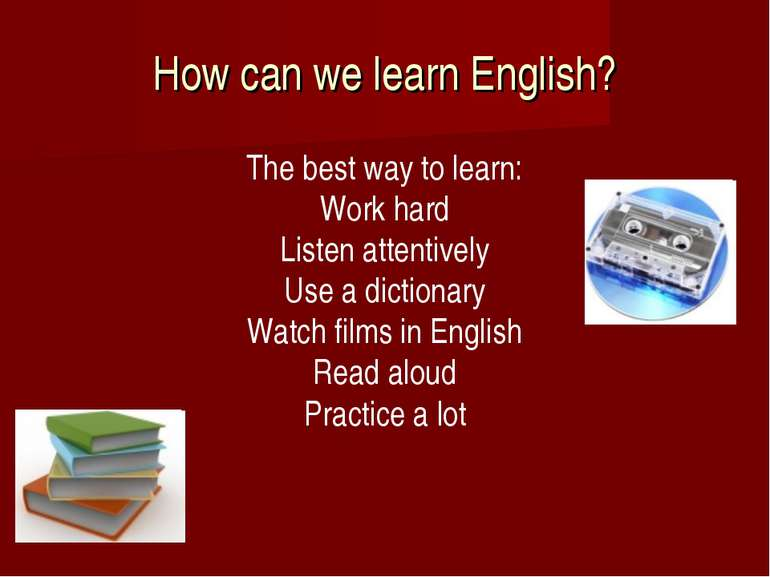 How can we learn English? The best way to learn: Work hard Listen attentively...