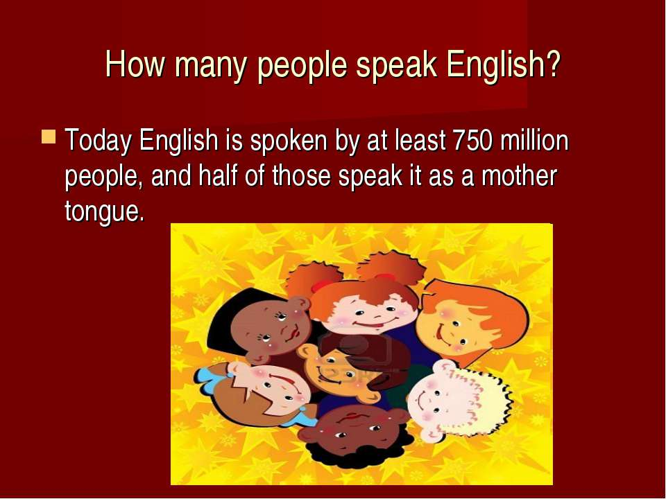 How many people speak English? Today English is spoken by at least 750 millio...