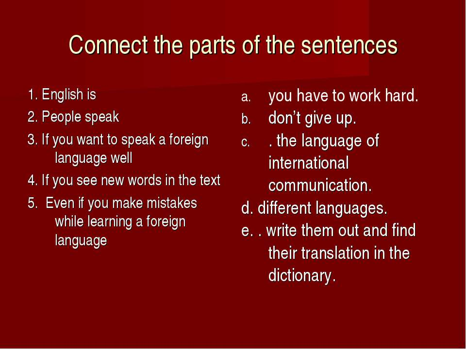 Connect the parts of the sentences 1. English is 2. People speak 3. If you wa...