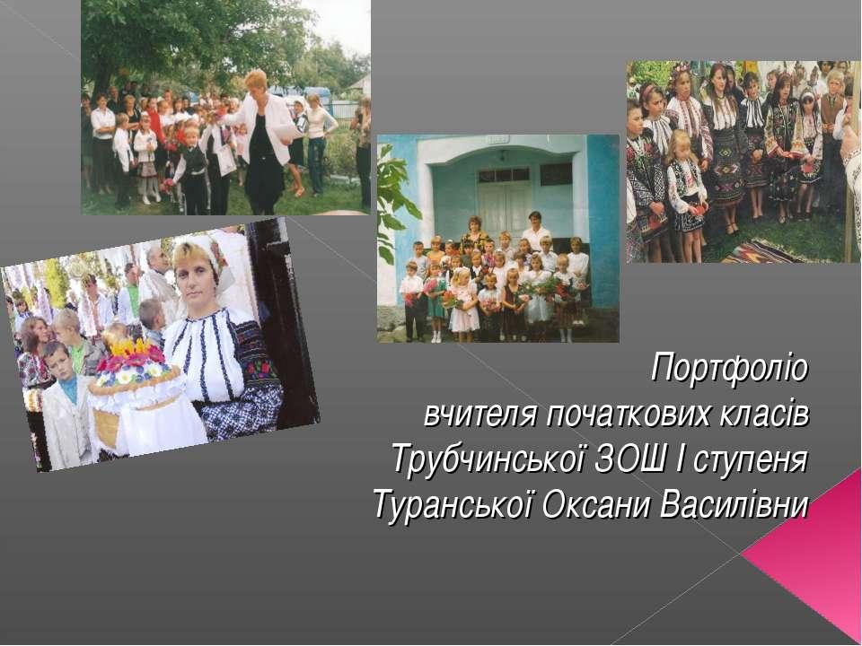 Портфоліо вчителя початкових класів Трубчинської ЗОШ І ступеня Туранської Окс...