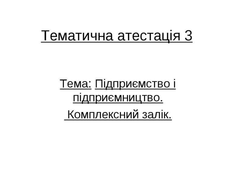 Тематична атестація 3 Тема: Підприємство і підприємництво. Комплексний залік.