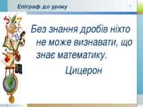 Епіграф до уроку Без знання дробів ніхто не може визнавати, що знає математик...