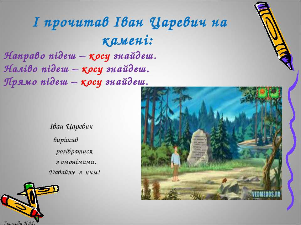 І прочитав Іван Царевич на камені: Направо підеш – косу знайдеш. Наліво підеш...
