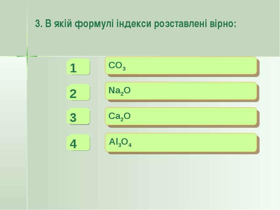 3. В якій формулі індекси розставлені вірно: CO3 Na2O Ca2O Al3O4 - - + -