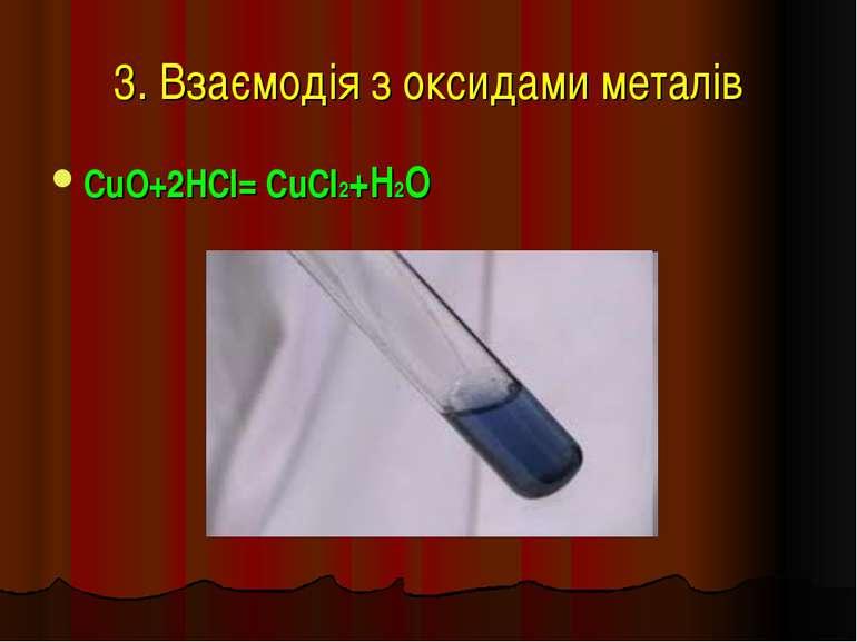 3. Взаємодія з оксидами металів CuO+2HCl= CuCl2+H2O
