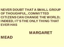 NEVER DOUBT THAT A SMALL GROUP OF THOUGHFUL, COMMITTED CITIZENS CAN CHANGE TH...