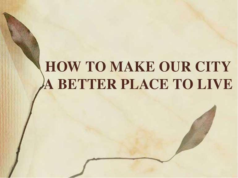HOW TO MAKE OUR CITY A BETTER PLACE TO LIVE