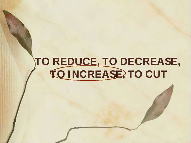 TO REDUCE, TO DECREASE, TO INCREASE, TO CUT