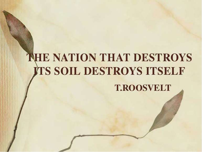 THE NATION THAT DESTROYS ITS SOIL DESTROYS ITSELF T.ROOSVELT