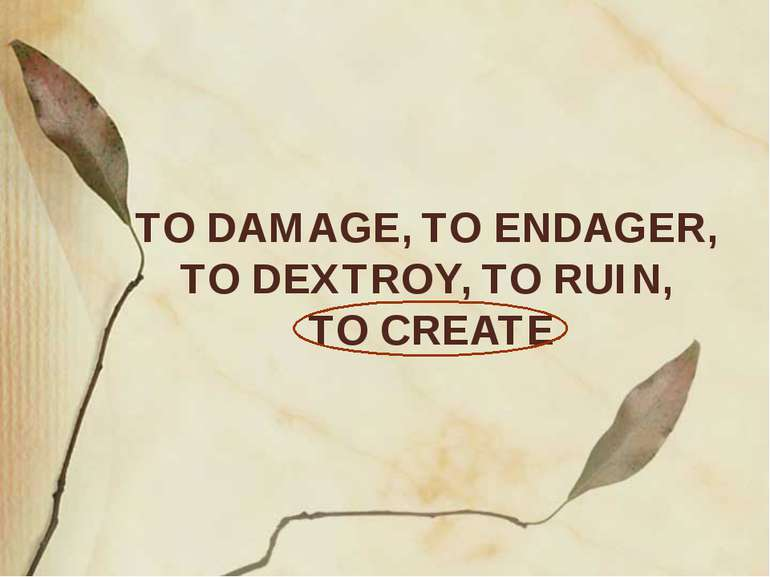 TO DAMAGE, TO ENDAGER, TO DEXTROY, TO RUIN, TO CREATE