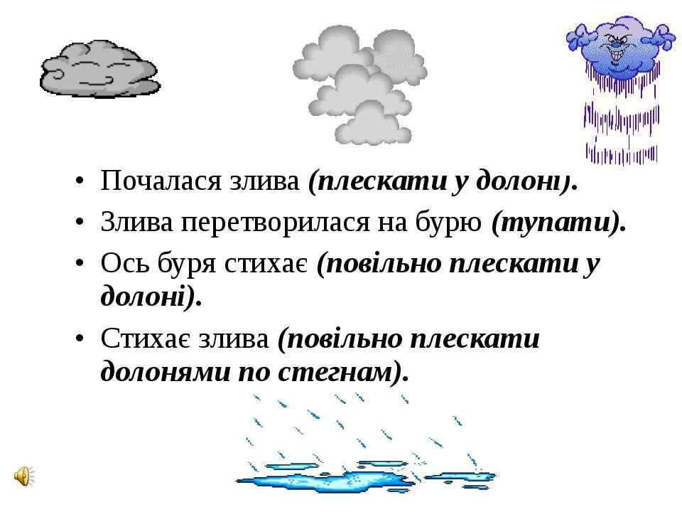 Почалася злива (плескати у долоні). Злива перетворилася на бурю (тупати). Ось...
