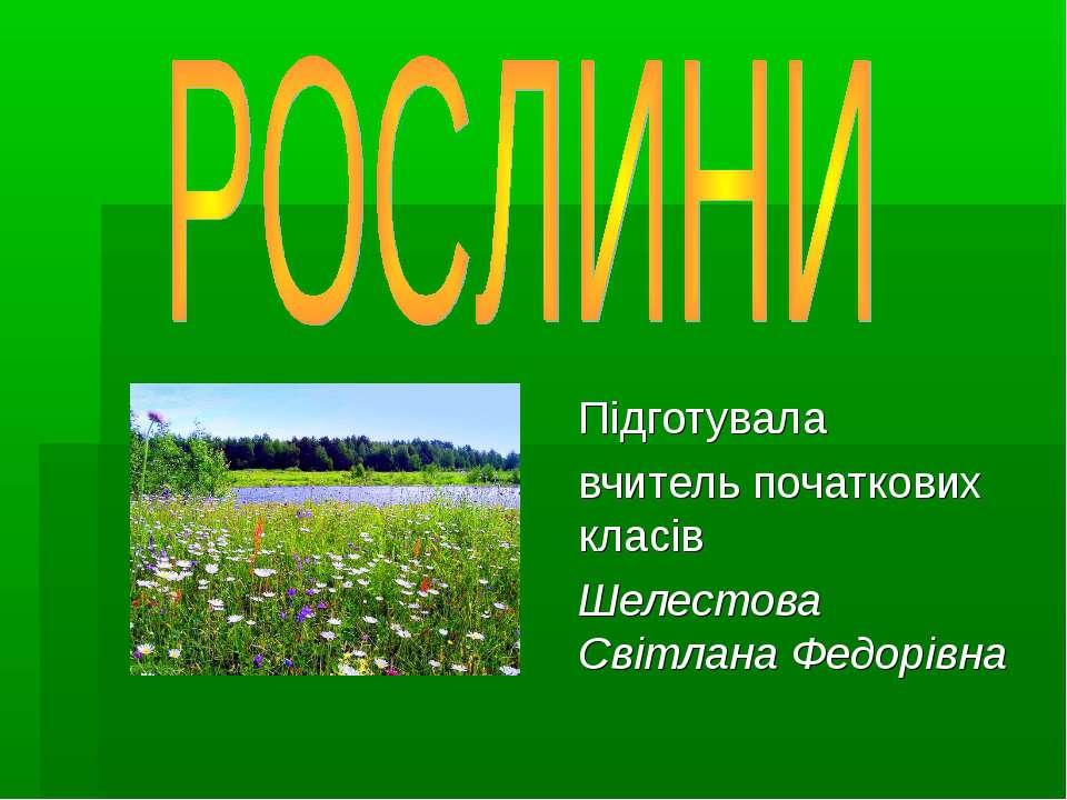 Підготувала вчитель початкових класів Шелестова Світлана Федорівна
